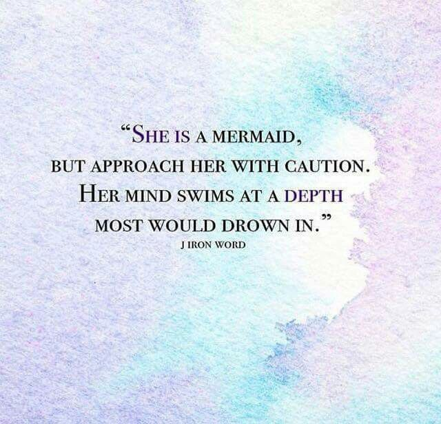 """""""She is a Mermaid. but approach her with caution. Her mind swims at depth most would drown in."""""""