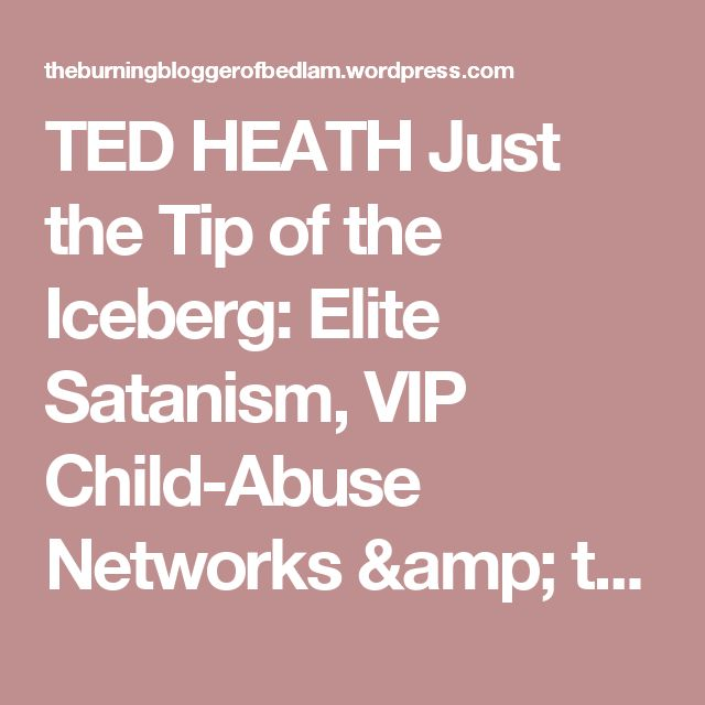 TED HEATH Just the Tip of the Iceberg: Elite Satanism, VIP Child-Abuse Networks & the Potential Collapse of the State… | the burning blogger of bedlam