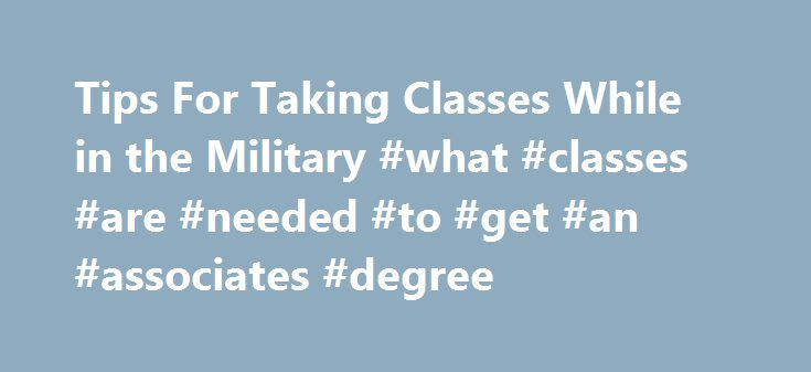 Tips For Taking Classes While in the Military #what #classes #are #needed #to #get #an #associates #degree http://san-francisco.remmont.com/tips-for-taking-classes-while-in-the-military-what-classes-are-needed-to-get-an-associates-degree/  # Tips For Taking Classes While in the Military B eing in the military is a full-time job, 24 hours a day, 7 days a week, 365 days a year. But that doesn t mean you should let that get in the way of your dreams of achieving an education. Even deployments…