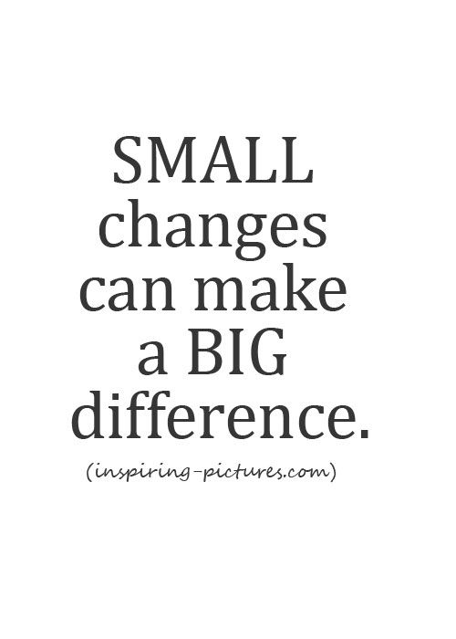 a small change can make a big difference essay Sometimes the biggest decisions starts with a tiny inner voice that tells you things  need to change i was married for five years with two babies when i made the.