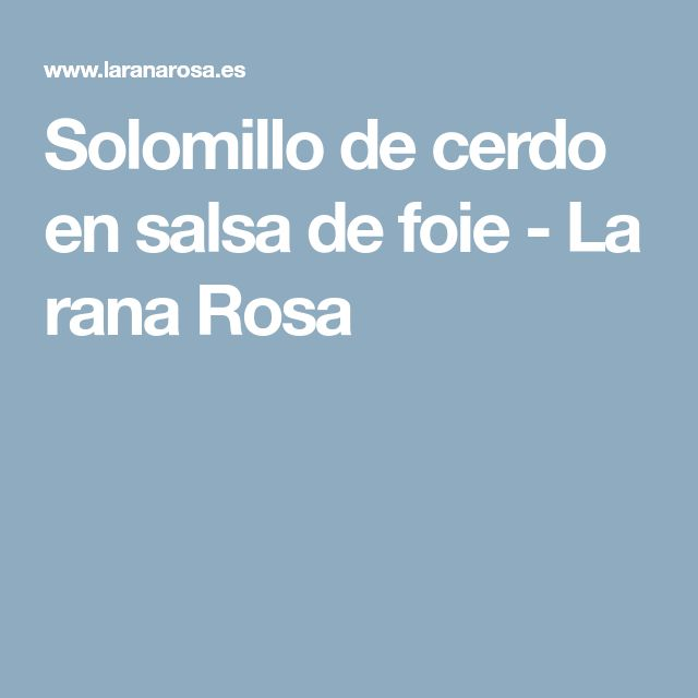 Solomillo de cerdo en salsa de foie - La rana Rosa