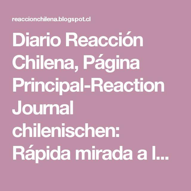Diario Reacción Chilena, Página Principal-Reaction Journal chilenischen:   Rápida mirada a la realidad chilena....temas duros.....