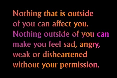 Nothing that is outside of you can affect you. Nothing outside of you can make you feel sad, angry, weak or disheartened without your permission.