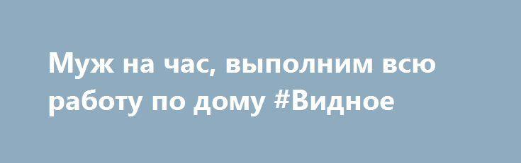 Муж на час, выполним всю работу по дому #Видное http://www.pogruzimvse.ru/doska154/?adv_id=325 Теперь починить кран, отремонтировать дверцу шкафа и повесить карниз можно по единому тарифу, оплачивая просто за общее рабочее время мастера. Доверьте дела профессионалам, а в это время занимайтесь приятными вещами. Мастер за короткий срок (качественно) устраняет неполадки за доступные деньги - 595.00 рублей за час услуги.   Заявки принимаются по указанным номерам телефонов. «Муж на час» после…