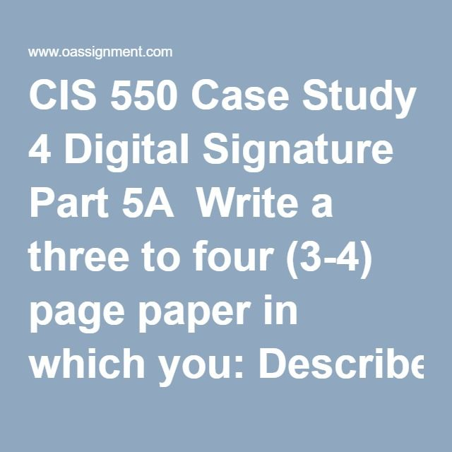 CIS 550 Case Study 4 Digital Signature Part 5A  Write a three to four (3-4) page paper in which you: Describe the properties and usage of digital signatures. Evaluate digital signatures based on their legal ability to stand up in court. Describe the security challenges of using digital signatures. Graphically depict the overall process of creating and assigning a digital signature. Note: The graphically depicted solution is not included in the required page length. Graphically depict the…