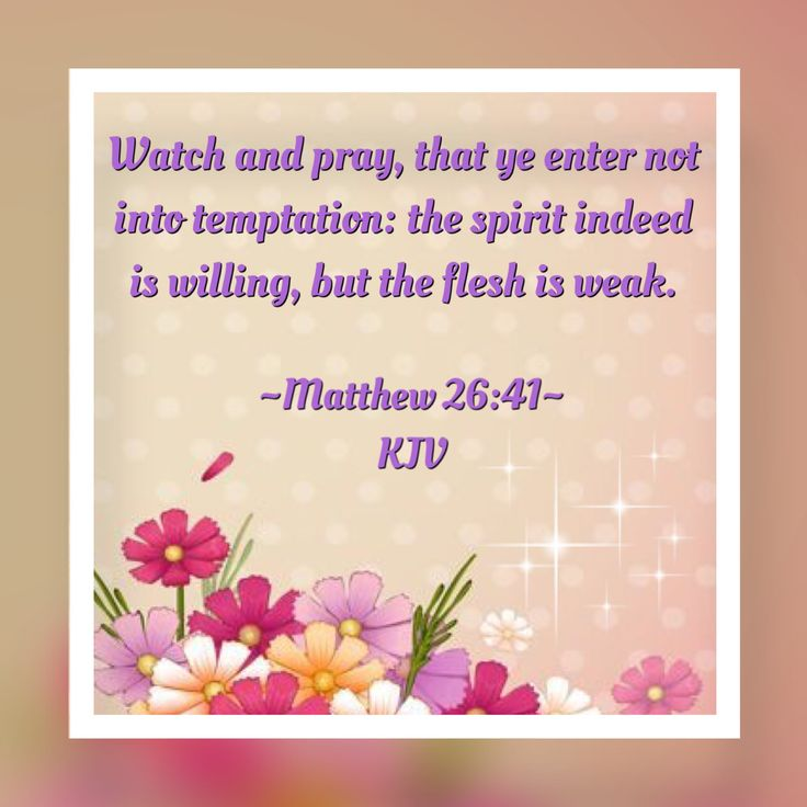 Watch and pray, that ye enter not into temptation: the spirit indeed is willing, but the flesh is weak. ~Matthew 26:41~ KJV