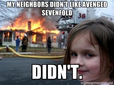 avenged sevenfold meme | ... didn't like Avenged Sevenfold Didn't. - Disaster Girl | Meme Generator