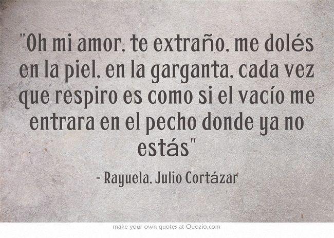 """""""Oh mi amor, te extraño, me dolés en la piel, en la garganta, cada vez que respiro es como si el vacío me entrara en el pecho donde ya no estás"""" - Rayuela, Julio Cortázar"""