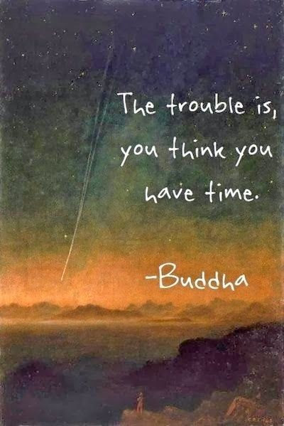 the trouble is, you think you have time.