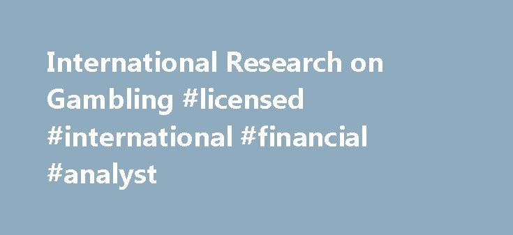 International Research on Gambling #licensed #international #financial #analyst http://north-carolina.remmont.com/international-research-on-gambling-licensed-international-financial-analyst/  # Home We are dedicated to the on-going research of issues surrounding pathological and adolescent gambling and the wider socioeconomic issues. We cover all aspects of gambling and their effects on society, from lotteries, sports betting, casino wagering all the way through to online gambling and the…