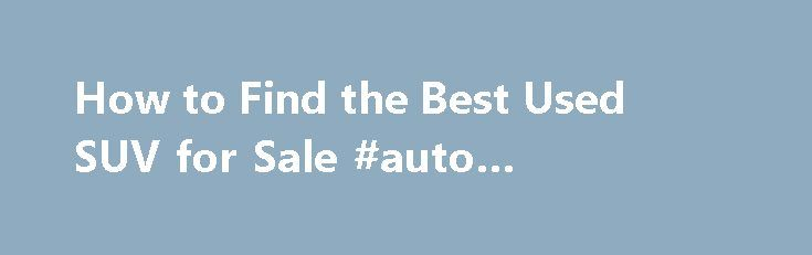How to Find the Best Used SUV for Sale #auto #shipping #rates http://canada.remmont.com/how-to-find-the-best-used-suv-for-sale-auto-shipping-rates/  #used suvs for sale # How to Find the Best Used SUV for Sale If the used SUV you're considering is equipped with entertainment add-ons, (TV, DVD etc..) make sure they all work. Obviously issues with these items won't leave you on the side of the road, but fixing broken components can be pricey. Additionally, if the SUV has selectable four-wheel…