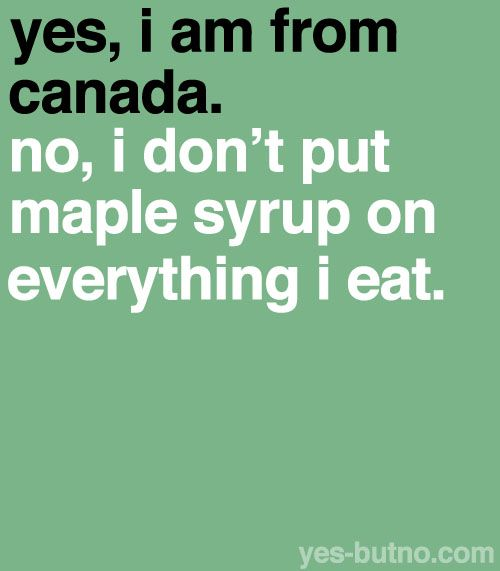 As a Canadian I find this quite amusing, but seriously, I do love our maple syrup but mostly on my pancakes or waffles only.