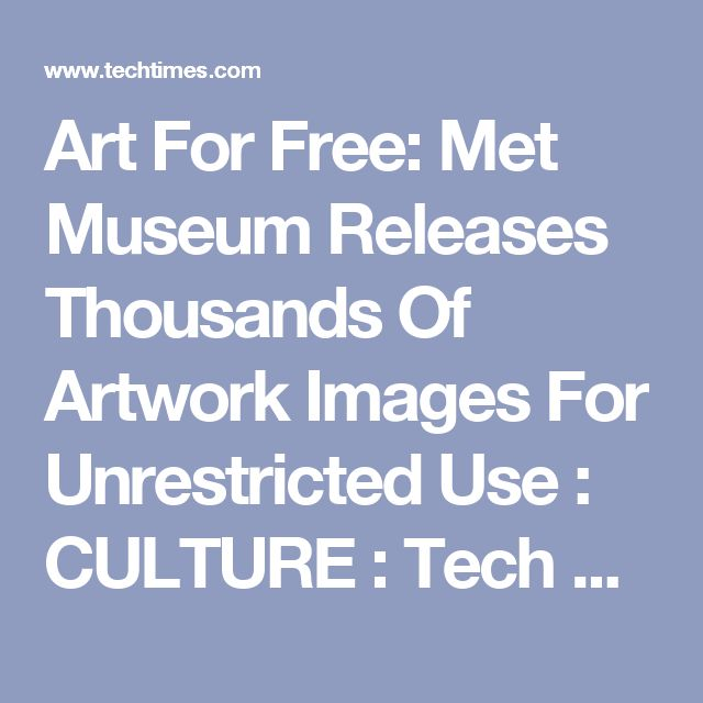 Art For Free: Met Museum Releases Thousands Of Artwork Images For Unrestricted Use : CULTURE : Tech Times