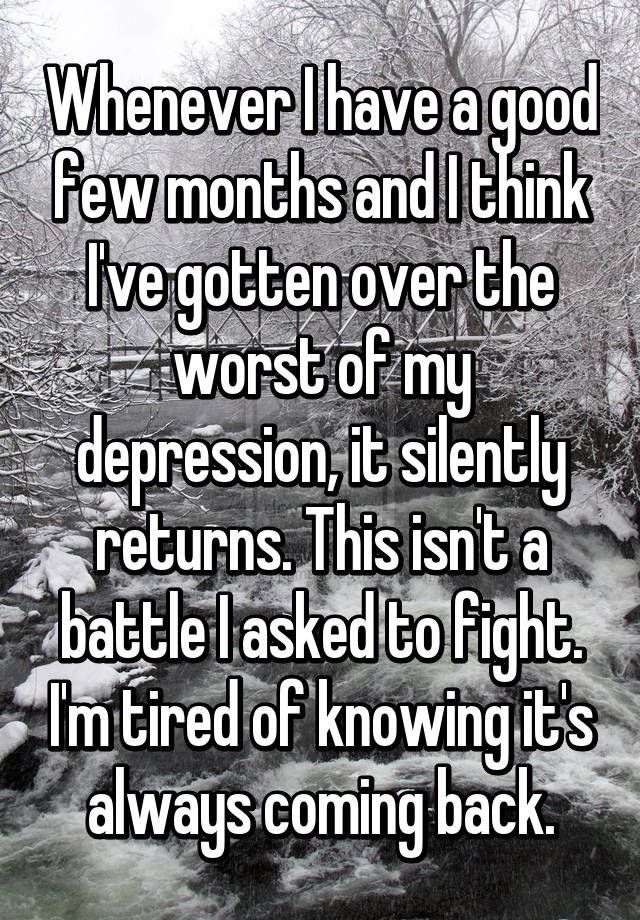 Whenever I have a good few months and I think I've gotten over the worst on my depression it silently returns. This isn't a battle I asked to fight. I'm tired of knowing it's always coming back.