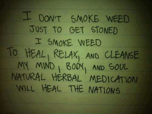 I don't smoke weed just to get stoned. I smoke weed to heal, relax, and cleanse my mind, body, and soul. Natural herbal medication will heal the nations.