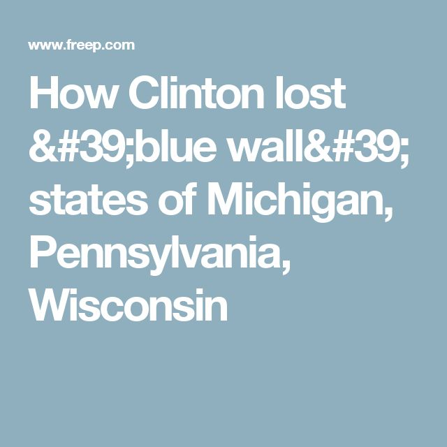 How Clinton lost 'blue wall' states of Michigan, Pennsylvania, Wisconsin