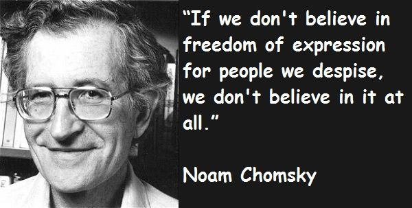 """If we don't believe in freedom of expression for people we despise, we don't believe in it at all."" -Noam Chomsky"