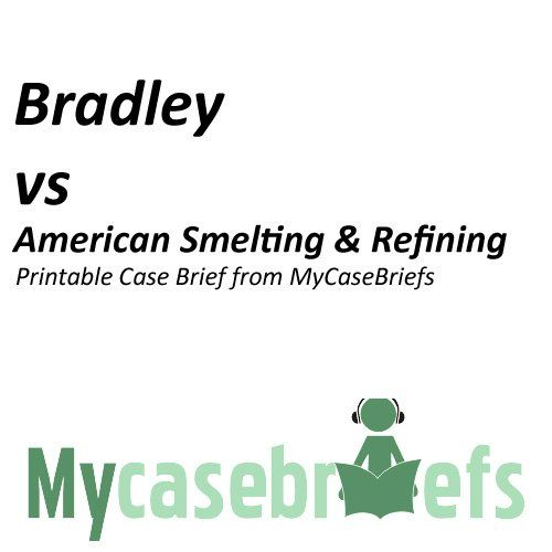 Bradley vs American Smelting & Refining Printable Case Brief from MyCaseBriefs (Torts). Pages: 3. Bradley vs American Smelting & Refining Printable Case Brief from MyCaseBriefs. Format: Kindle eBook. Date of Release: 2012-03-04. Created by: Everett Fineran.