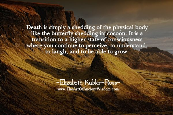 Death is simply a shedding of the physical body like the butterfly shedding its cocoon. It is a transition to a higher state of consciousness where you continue to perceive, to understand, to laugh, and to be able to grow.  – Elizabeth Kubler-Ross
