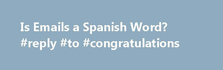 Is Emails a Spanish Word? #reply #to #congratulations http://reply.remmont.com/is-emails-a-spanish-word-reply-to-congratulations/  Is 'Emails' a Spanish Word? Gerald Erichsen, your About.com Expert on the Spanish language, is a journalist, writer and editor. Read more Updated March 11, 2016. Question I saw in a sample Spanish sentence recently that you used the word emails. First of all, why didn t you use a real Spanish word for email? […]