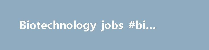 Biotechnology jobs #bi #pharma http://pharma.remmont.com/biotechnology-jobs-bi-pharma/  #biotechnology jobs # BiotechnologyJobs.com provides an efficient, high value recruiting service specifically for the biotech, pharmaceutical, medical device, diagnostics and biofuel industries, at an affordable fixed cost that makes it easy to engage our services on a routine basis. We bring our clients the high caliber talent of a superior executive search firm at a fraction of the cost and within a 45…