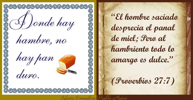 """""""Donde hay hambre, no hay pan duro"""" """"El hombre saciado desprecia el panal de miel; Pero al hambriento todo lo amargo es dulce."""" (Proverbios 27:7) http://www.iglesiapueblonuevo.es/index.php?query=Proverbios+27%3A7&enbiblia=1  http://www.iglesiapueblonuevo.es/index.php?codigo=3047  #RefranesYProverbios #RefranesYBiblia #Proverbios #Refranes #LoAmargoEsDulce #ComerHastaSaciarse #Hambre #Hambriento #Miel #PanDuro"""