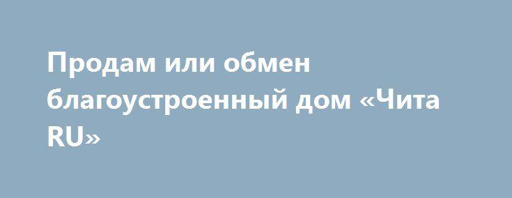 Продам или обмен благоустроенный дом «Чита RU» http://www.pogruzimvse.ru/doska129/?adv_id=536  Для тех, кто ищет два в одном: квартира + дача. Продается благоустроенный дом 130 м². 3-х комнатный + кухня + столовая + теплый гараж под одной крышей 2014 года постройки. Планировка - все отдельно. Удобное расположение участка, проходит маршрутка. начало улицы, возможность расширения участка   Остается мебель: угловой диван, кухонный гарнитур, новый спальный гарнитур, прихожая. Телефон + Интернет…