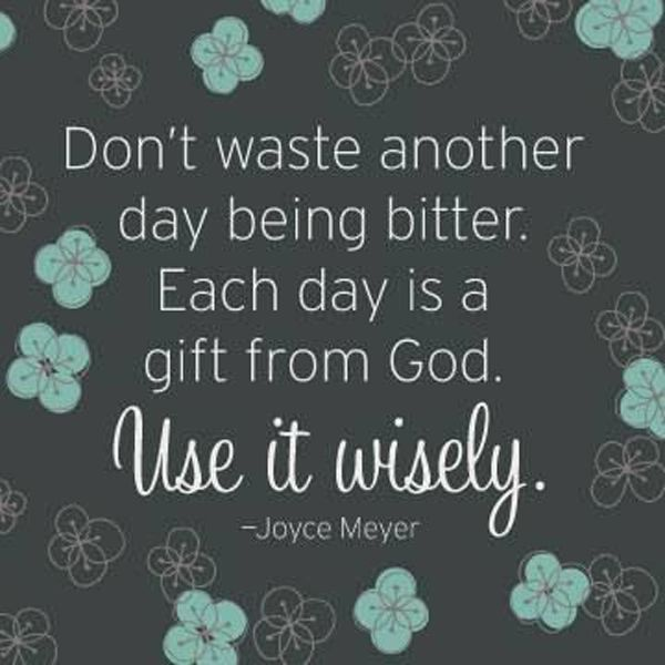 Don't waste another day being bitter. Each day is a gift