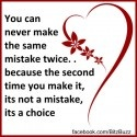 You can never make the same mistake twice. . because the second time you make it, its not a mistake, its a choice