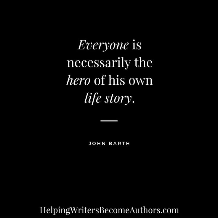 Everyone is necessarily the hero of his own life story. (Start with the antagonist)