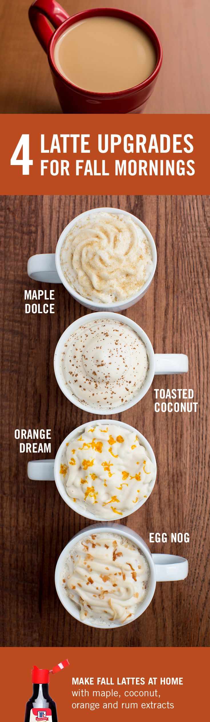 Cozy fall mornings call for a huge, frothy latte (comfy sweater optional). Try these easy fall latte recipes made with McCormick maple, orange, coconut or rum extracts. No corn syrup or GMOs, ever.
