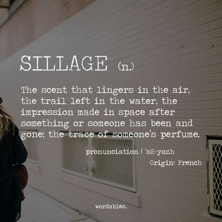 Sillage (n) the scent that lingers in the air, the trail left in the water, the impression made in space after something or someone has been and gone ; the trace of someone's perfume