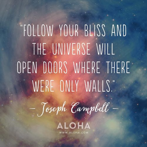 """Follow your bliss and the universe will open doors where there were only walls."" - Joseph Campbell"