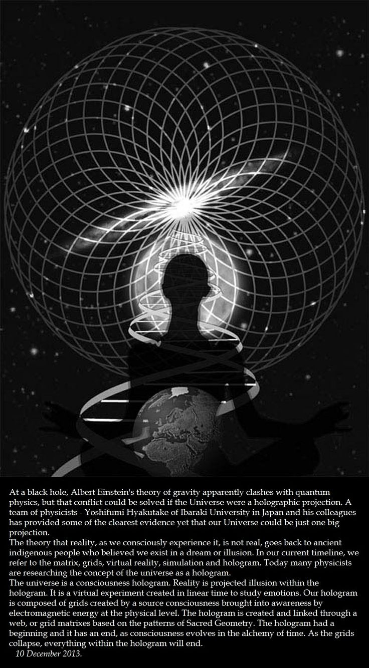 THE UNIVERSE THEORY: The universe is a consciousness hologram. Reality is projected illusion within the hologram. The hologram had a beginning and it has an end. As the grids collapse, everything within the hologram will end. 10 December 2013.> http://www.nature.com/news/simulations-back-up-theory-that-universe-is-a-hologram-1.14328 > www.fromquarkstoquasars.com/the-holographc-universe-principle-what-is-what-should-never-be/ > www.crystalinks.com/holographic_universe.html
