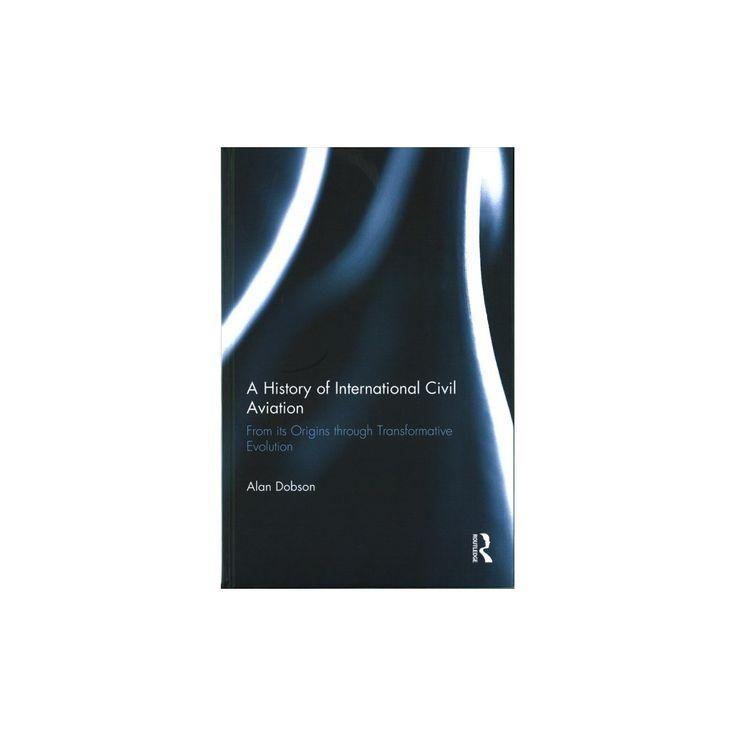 History of International Civil Aviation : Origins and Transformative Evolution (Hardcover) (Alan Dobson)