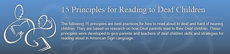 The following 15 principles are best practices for how to read aloud to deaf and hard of hearing children. They are based on research on how Deaf parents read to their Deaf children. These principles were developed to give parents and teachers of deaf children skills and strategies for reading aloud in American Sign Language.