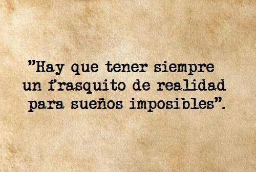 Hay que tener siempre un frasquito de realidad para sueños imposibles.