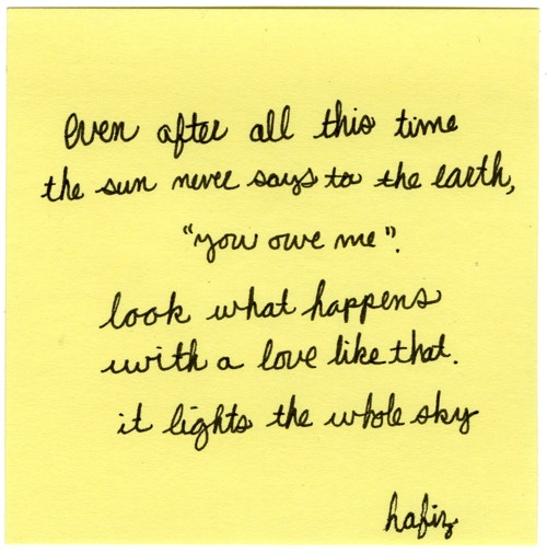 """even after all this time the sun never says to the earth, """"you owe me"""".  look what happens with a love like that. it lights the whole sky."""