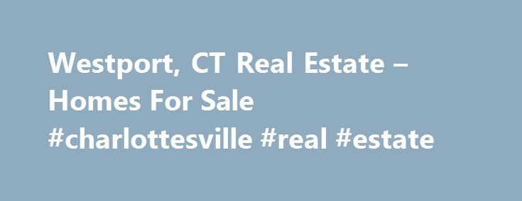 Westport, CT Real Estate – Homes For Sale #charlottesville #real #estate http://real-estate.remmont.com/westport-ct-real-estate-homes-for-sale-charlottesville-real-estate/  #westport ct real estate # 33 Edgewater Hillside, Westport, CT 06880 Need Help? Stay Updated 2015Hudson Gateway Multiple Listing Service, Inc. All rights reserved. The data relating to real estate for sale or lease on this web site comes in part from HGMLS. Real estate listings held by brokerage firms other than Coldwell…