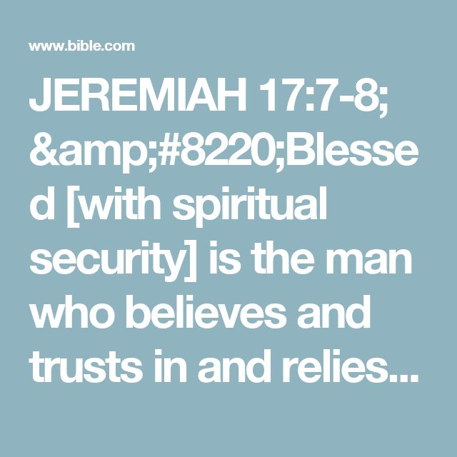 """JEREMIAH 17:7-8; """"Blessed [with spiritual security] is the man who believes and trusts in and relies on the Lord  And whose hope and confident expectation is the Lord. """"For he will be [nourished] like a tree planted by the waters, That spreads out its roots by the river; And will not fear the heat when it comes; But its leaves will be green and moist. And it will not be anxious and concerned in a year of drought Nor stop bearing fruit."""