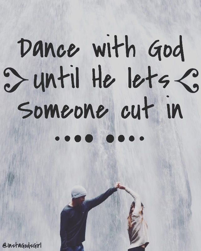 Dance with God until He lets someone cut in. Cheesy but cute :)