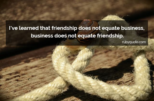 I've learned that friendship does not equate business, business does not equate friendship.