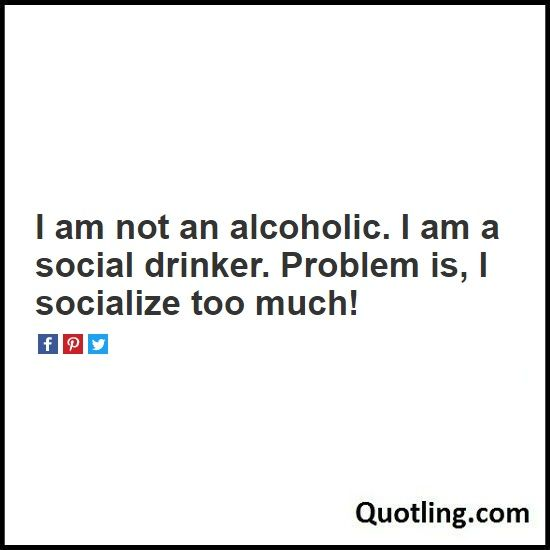 I am not an alcoholic. I am a social drinker. Problem is, I socialize too much! - Alcohol Quote | Quote about Alcohol