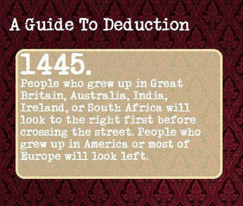 A Guide To Deduction - HA! I have foiled you, Sherlockians. I, an American, look to the right first. Then left, then right again. SO THERE.