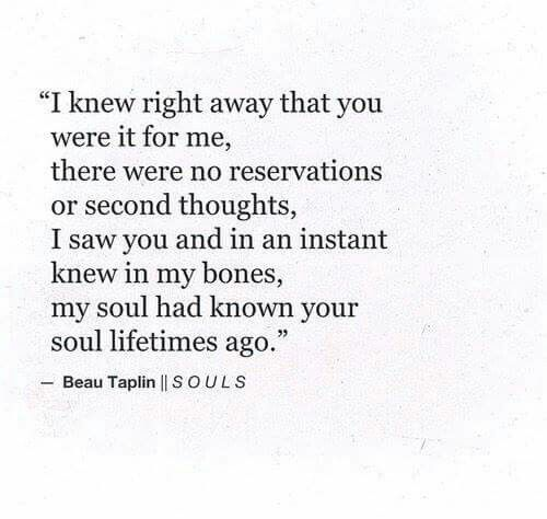I knew right away that you were it for me, there were no reservations or second thoughts, I saw you and in an instant knew in my bones, my soul had known your soul lifetimes ago.