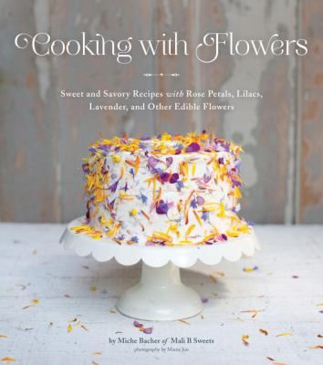 Cooking with flowers : sweet and savory recipes with rose petals, lilacs, lavender, and other edible flowers