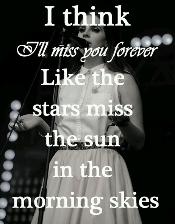 I think I'll miss you forever, like the stars miss the sun in the morning skies - Lana del Rey - Summertime Sadness