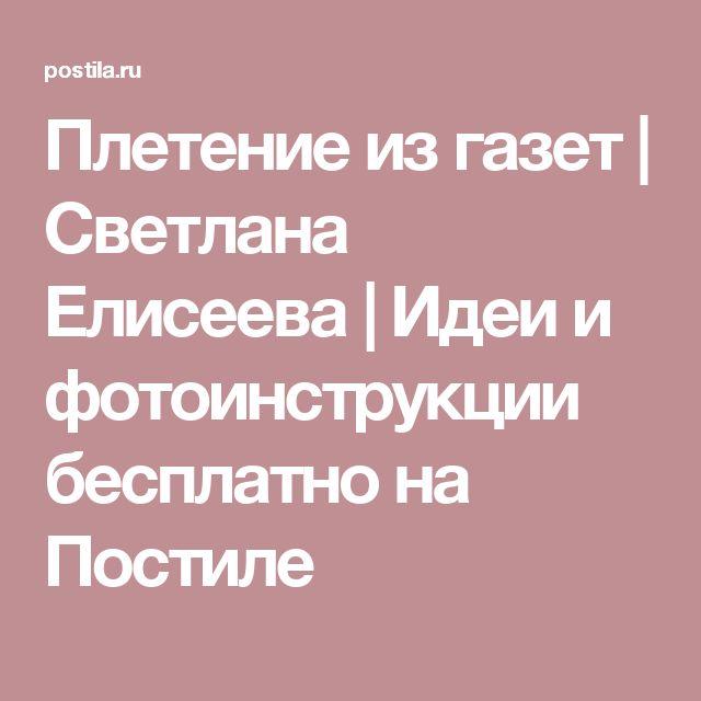 Плетение из газет   Светлана Елисеева   Идеи и фотоинструкции бесплатно на Постиле