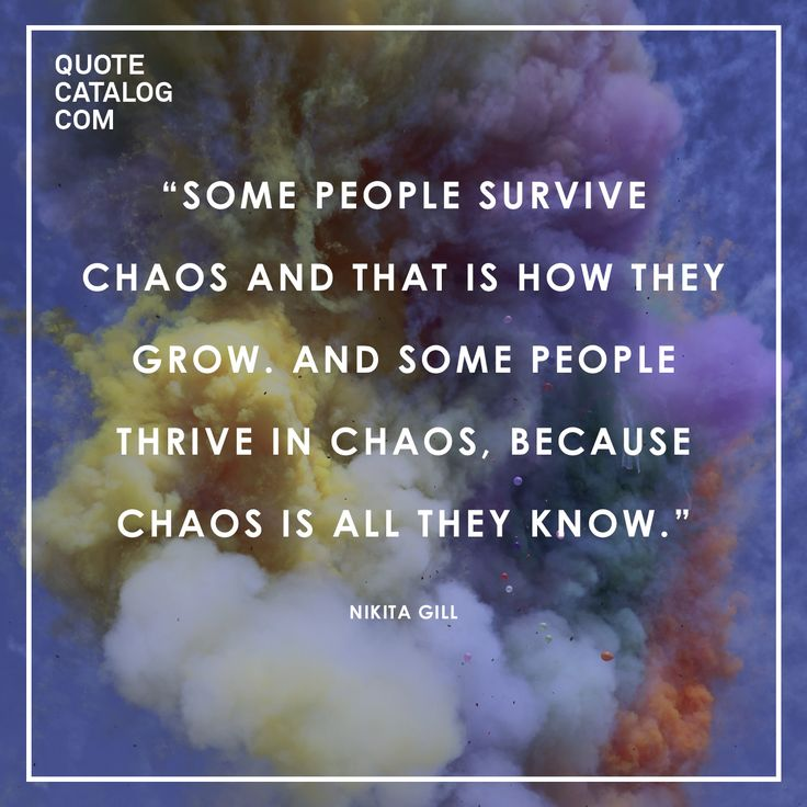 """Some people survive chaos and that is how they grow. And some people thrive in chaos, because chaos is all they know."" —  Nikita Gill"