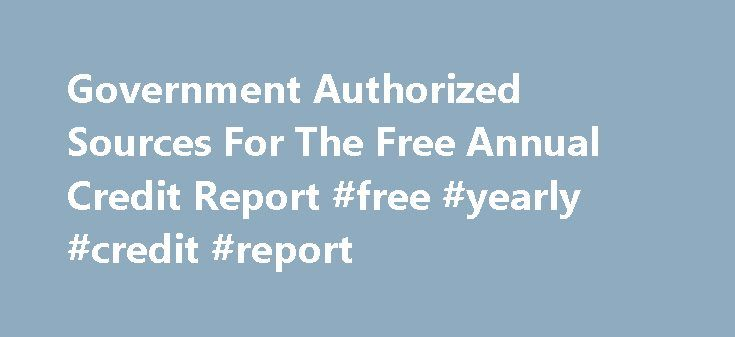 Government Authorized Sources For The Free Annual Credit Report #free #yearly #credit #report http://credit-loan.nef2.com/government-authorized-sources-for-the-free-annual-credit-report-free-yearly-credit-report/  #free credit report government # Government Authorized Sources For The Free Annual Credit Report How To Get Your Credit Report And Scoring From The 3 Credit Bureaus With Ease. May 28, 2010 – PRLog — There is no need to deal with banks or expensive credit agencies. In fact, there…
